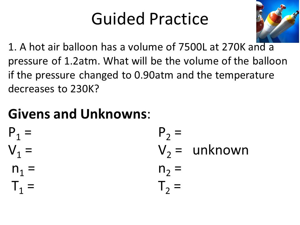 Guided Practice 1. A hot air balloon has a volume of 7500L at 270K and a pressure of 1.2atm. What will be the volume of the balloon if the pressure ch