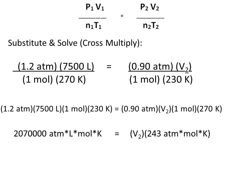 Substitute & Solve (Cross Multiply): (1.2 atm) (7500 L) = (0.90 atm) (V 2 ) (1 mol) (270 K) (1 mol) (230 K) (1.2 atm)(7500 L)(1 mol)(230 K) = (0.90 at