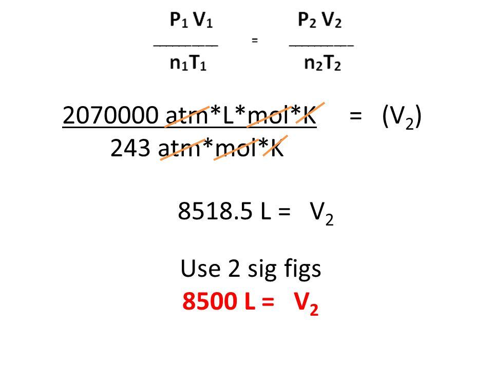2070000 atm*L*mol*K = (V 2 ) 243 atm*mol*K 8518.5 L = V 2 Use 2 sig figs 8500 L = V 2
