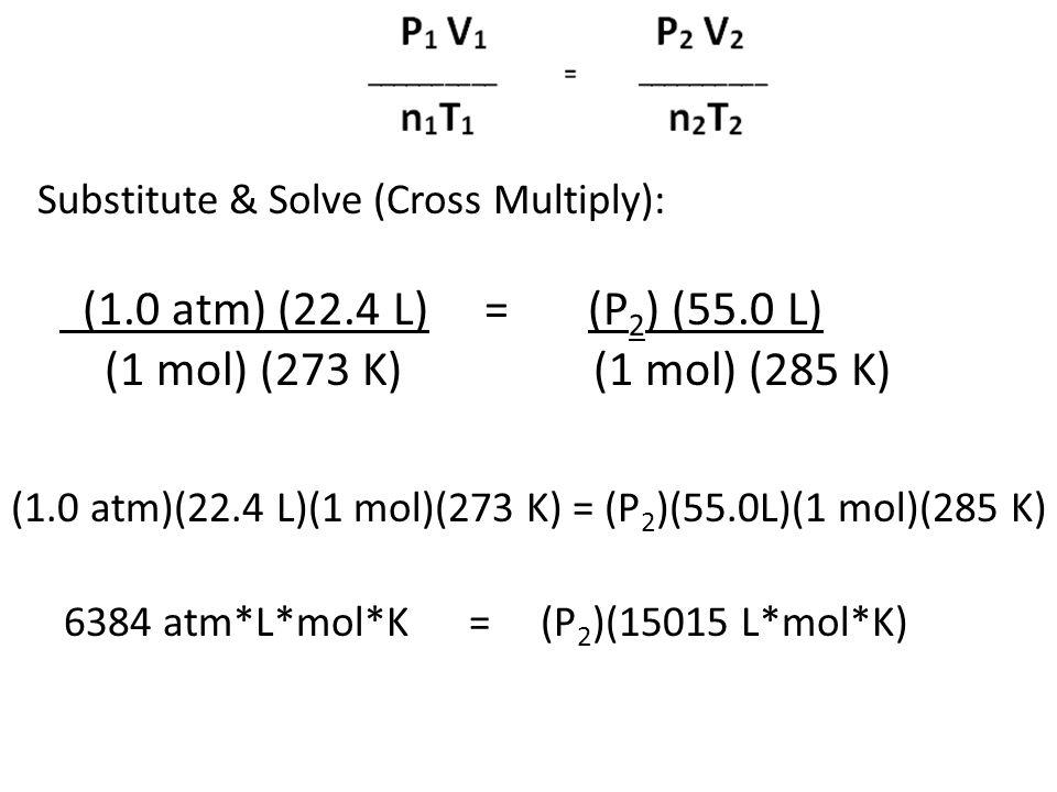 Substitute & Solve (Cross Multiply): (1.0 atm) (22.4 L) = (P 2 ) (55.0 L) (1 mol) (273 K) (1 mol) (285 K) (1.0 atm)(22.4 L)(1 mol)(273 K) = (P 2 )(55.