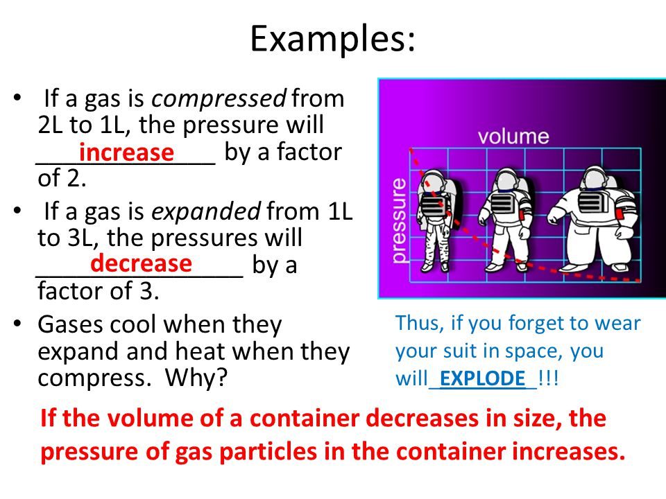 Examples: If a gas is compressed from 2L to 1L, the pressure will _____________ by a factor of 2. If a gas is expanded from 1L to 3L, the pressures wi