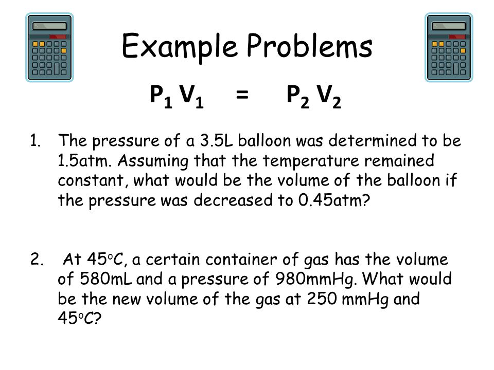 Example Problems 1.The pressure of a 3.5L balloon was determined to be 1.5atm. Assuming that the temperature remained constant, what would be the volu