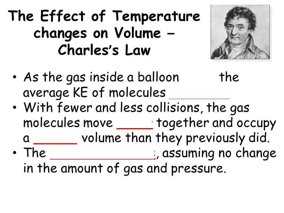 The Effect of Temperature changes on Volume – Charles ' s Law As the gas inside a balloon cools, the average KE of molecules decreases. With fewer and