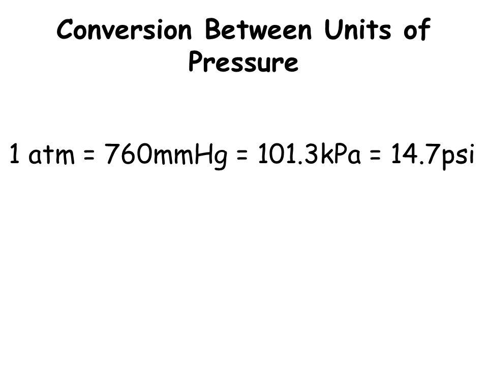 Conversion Between Units of Pressure 1 atm = 760mmHg = 101.3kPa = 14.7psi