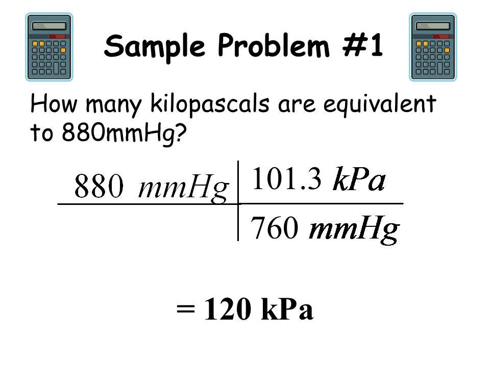 Sample Problem #1 How many kilopascals are equivalent to 880mmHg? 101.3 760 = 120 kPa