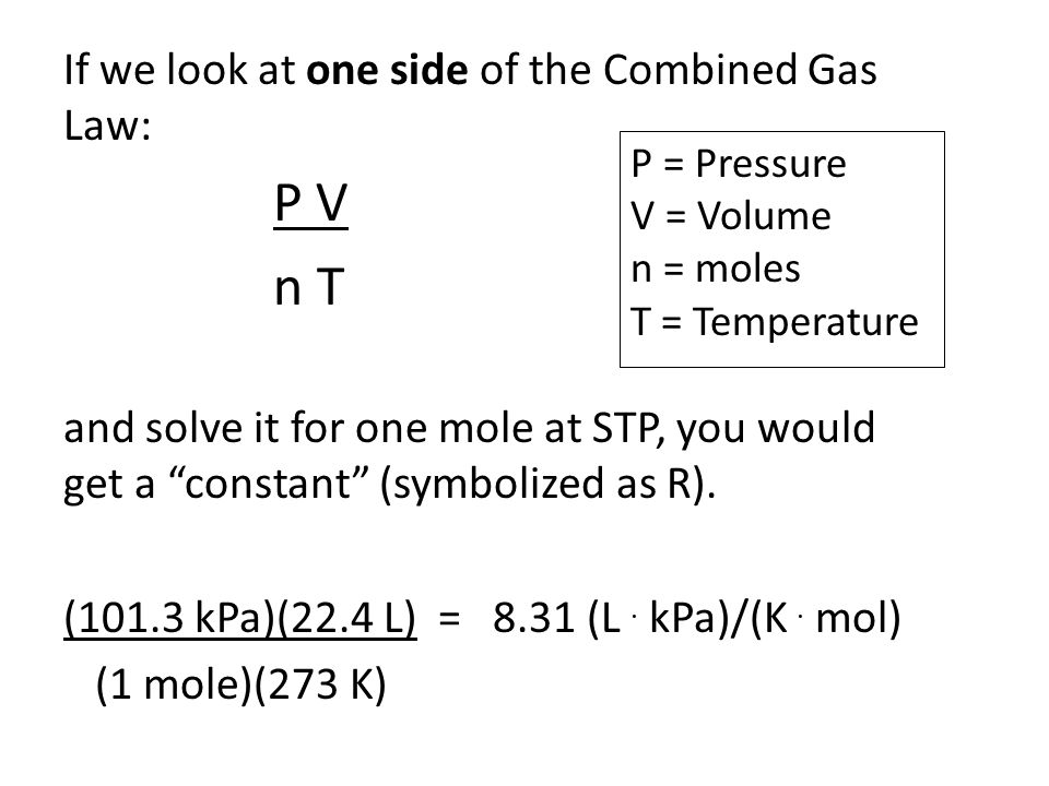 """If we look at one side of the Combined Gas Law: P V n T and solve it for one mole at STP, you would get a """"constant"""" (symbolized as R). (101.3 kPa)(22"""