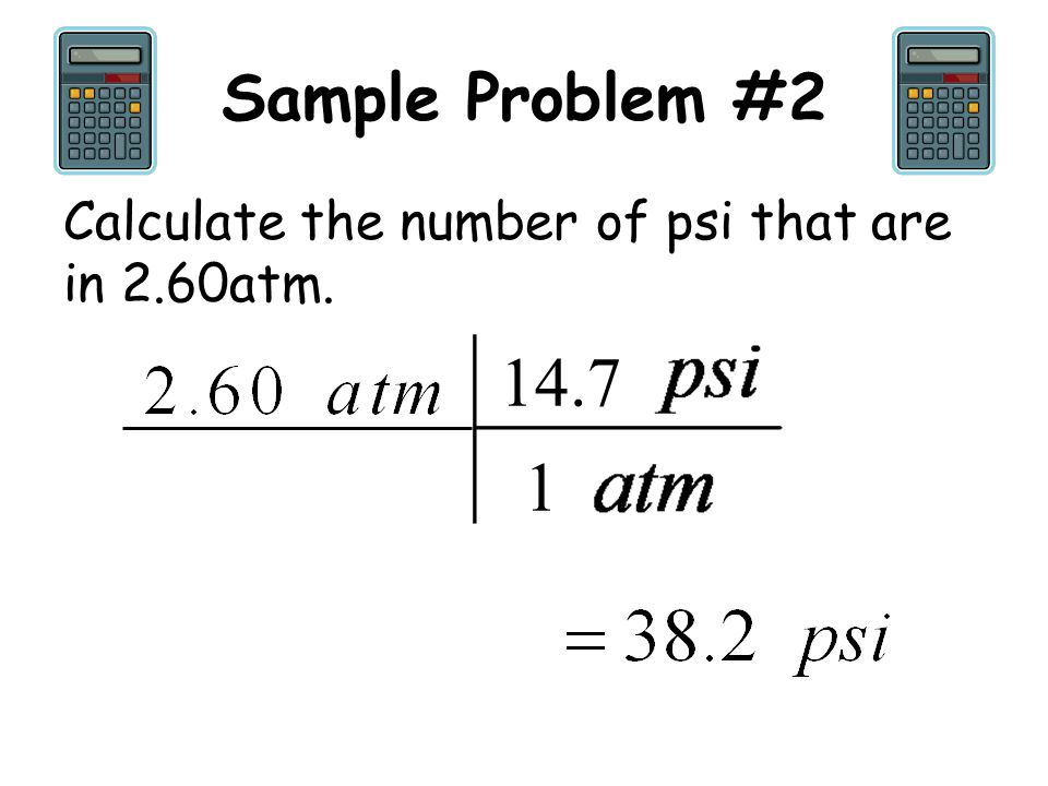 Sample Problem #2 Calculate the number of psi that are in 2.60atm. 14.7 1