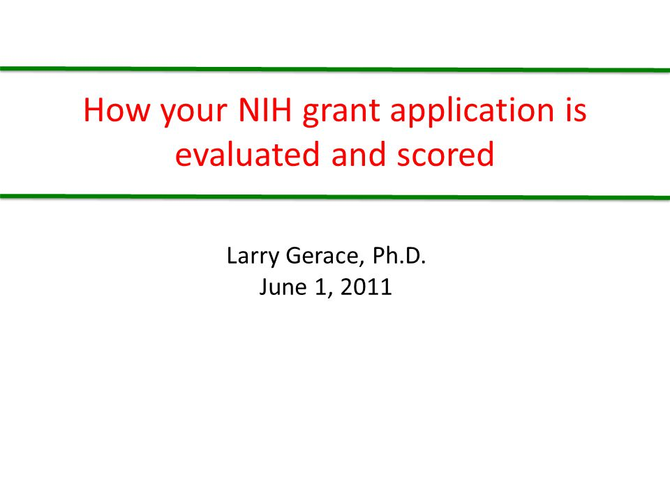 How your NIH grant application is evaluated and scored Larry Gerace, Ph.D. June 1, 2011