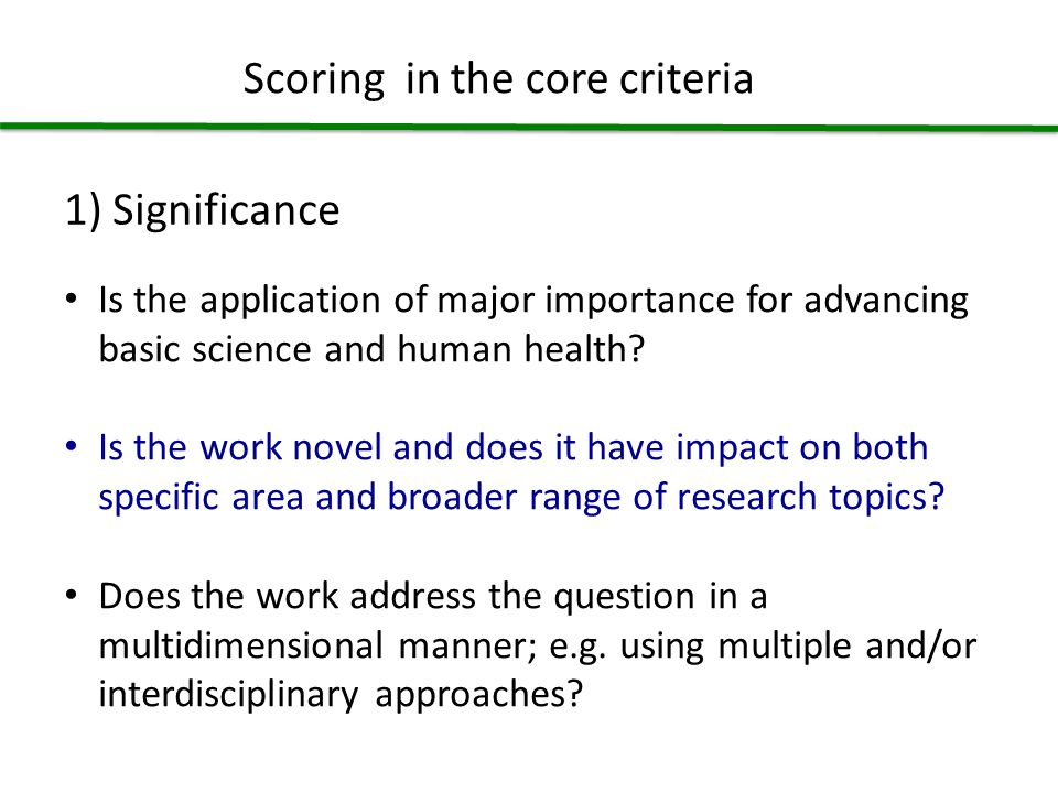Scoring in the core criteria 1) Significance Is the application of major importance for advancing basic science and human health.