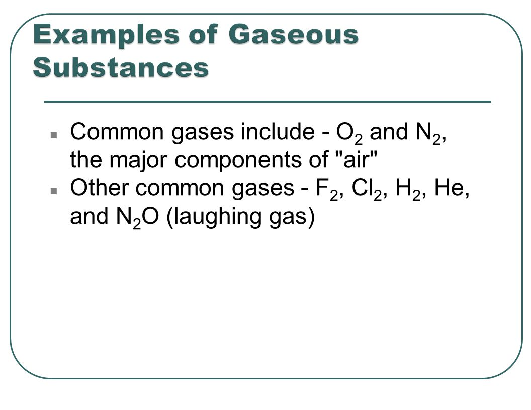 n Common gases include - O 2 and N 2, the major components of air n Other common gases - F 2, Cl 2, H 2, He, and N 2 O (laughing gas)