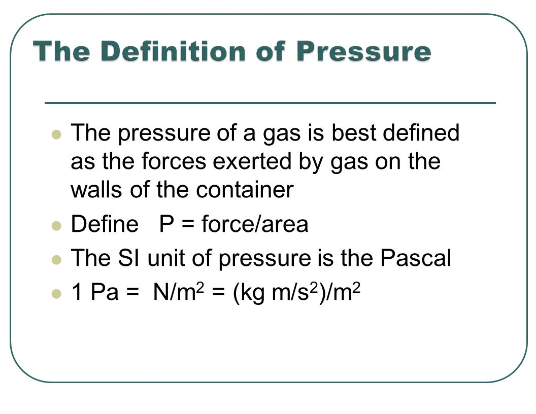 The pressure of a gas is best defined as the forces exerted by gas on the walls of the container Define P = force/area The SI unit of pressure is the Pascal 1 Pa = N/m 2 = (kg m/s 2 )/m 2