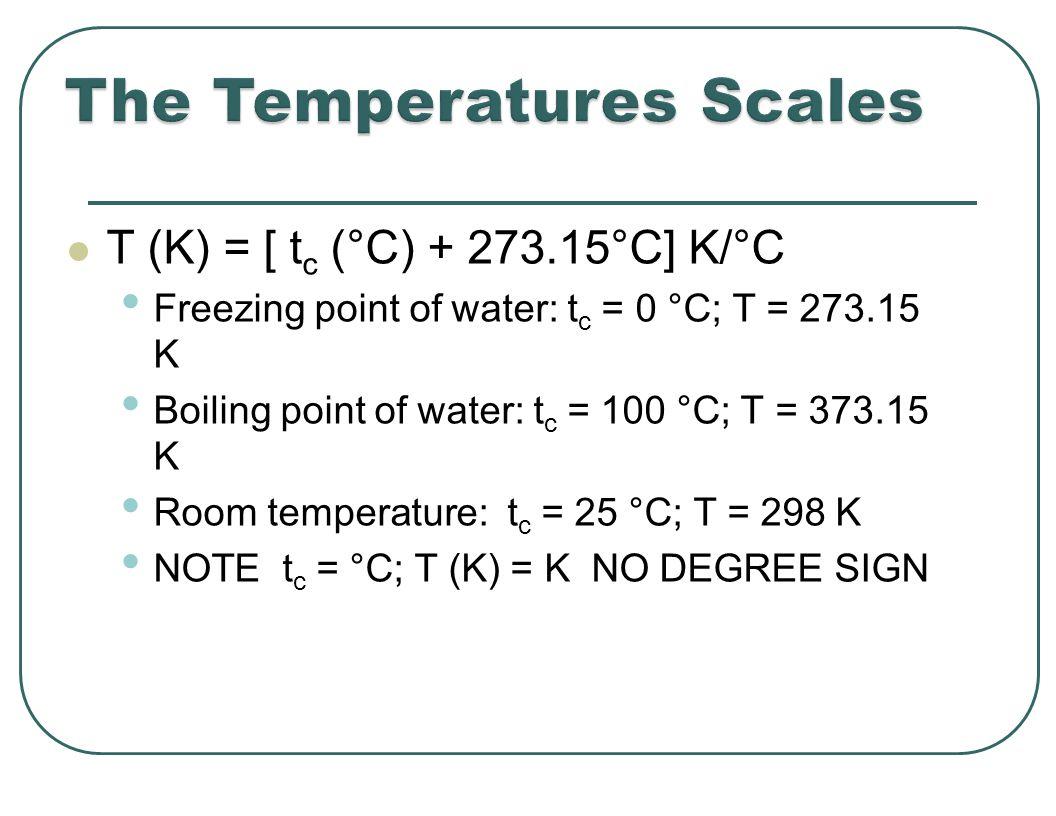 T (K) = [ t c (°C) + 273.15°C] K/°C Freezing point of water: t c = 0 °C; T = 273.15 K Boiling point of water: t c = 100 °C; T = 373.15 K Room temperature: t c = 25 °C; T = 298 K NOTE t c = °C; T (K) = K NO DEGREE SIGN