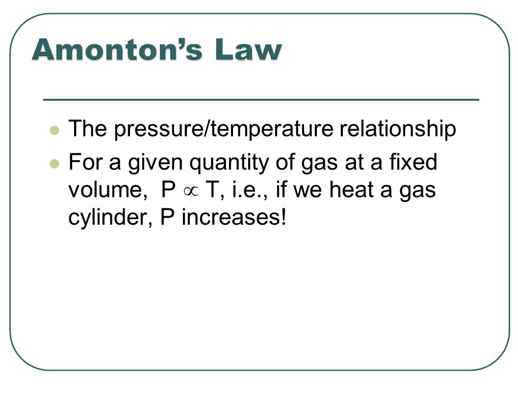 The pressure/temperature relationship For a given quantity of gas at a fixed volume, P  T, i.e., if we heat a gas cylinder, P increases!