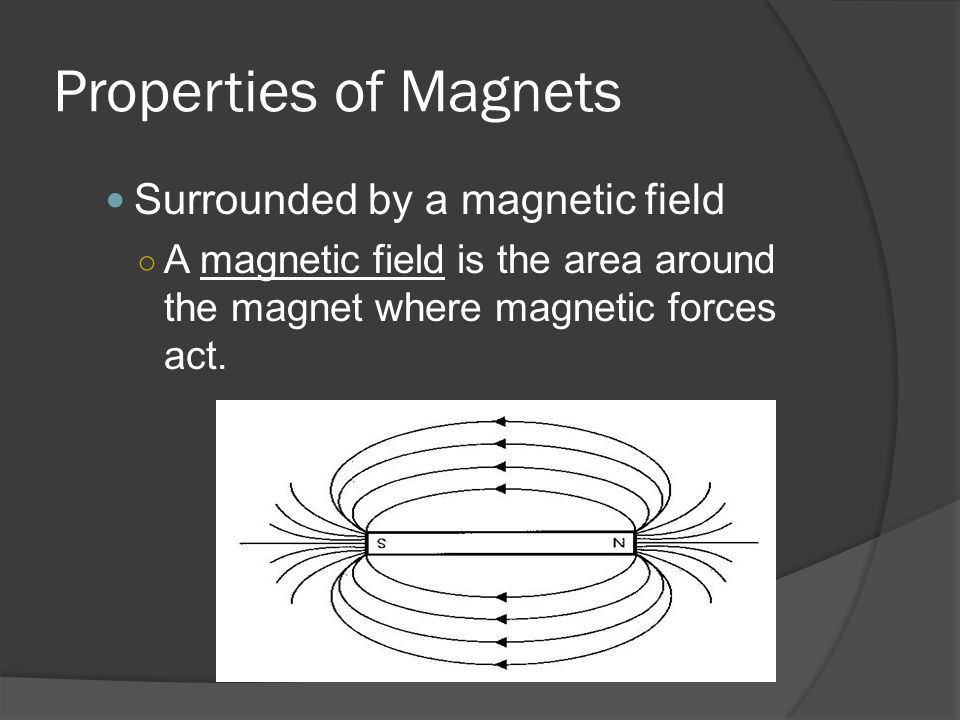 Properties of Magnets Surrounded by a magnetic field ○ A magnetic field is the area around the magnet where magnetic forces act.