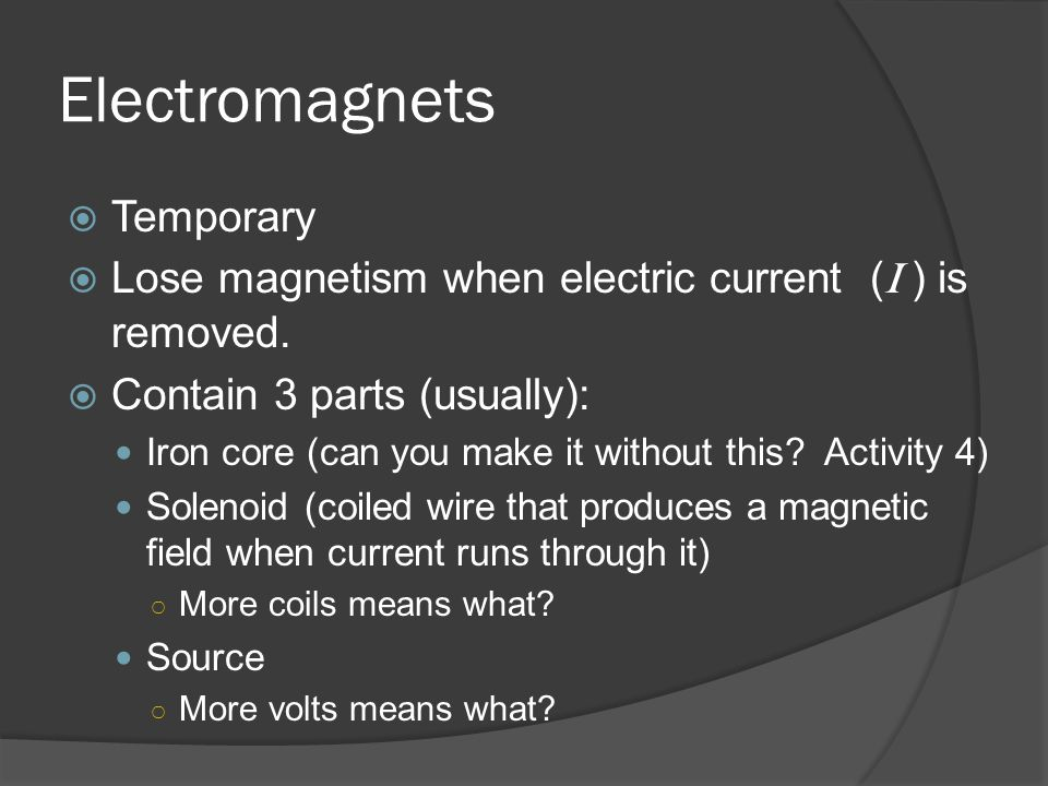 Electromagnets  Temporary  Lose magnetism when electric current ( I ) is removed.