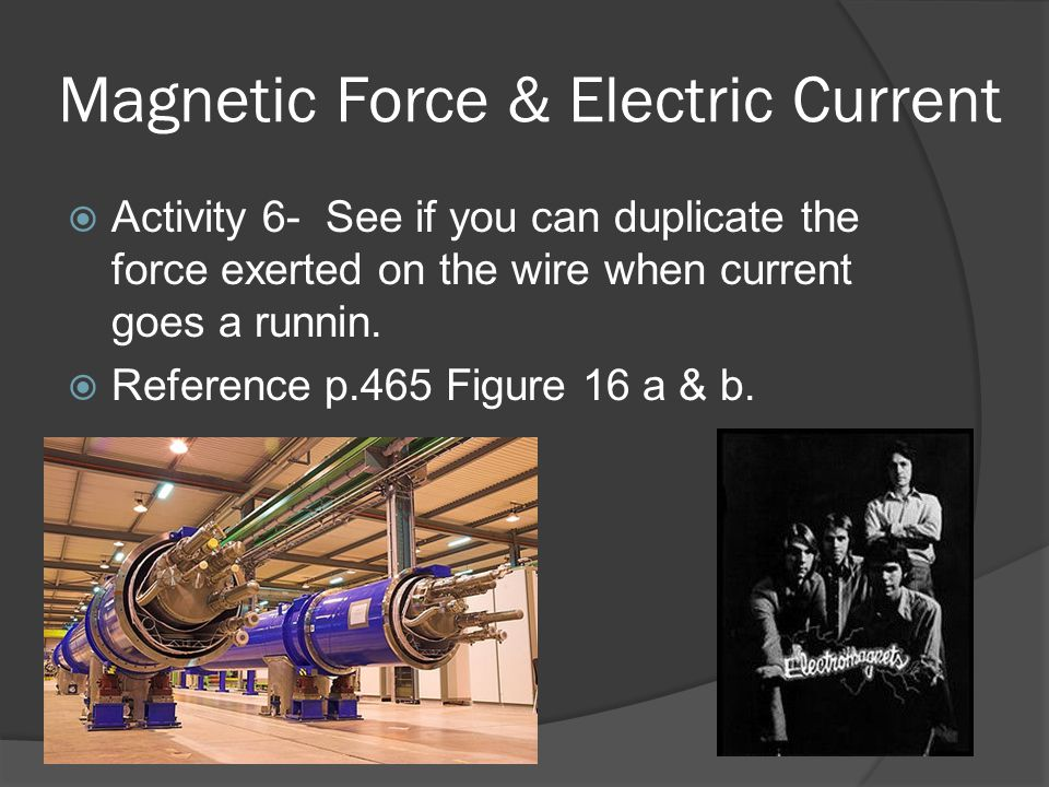 Magnetic Force & Electric Current  Activity 6- See if you can duplicate the force exerted on the wire when current goes a runnin.