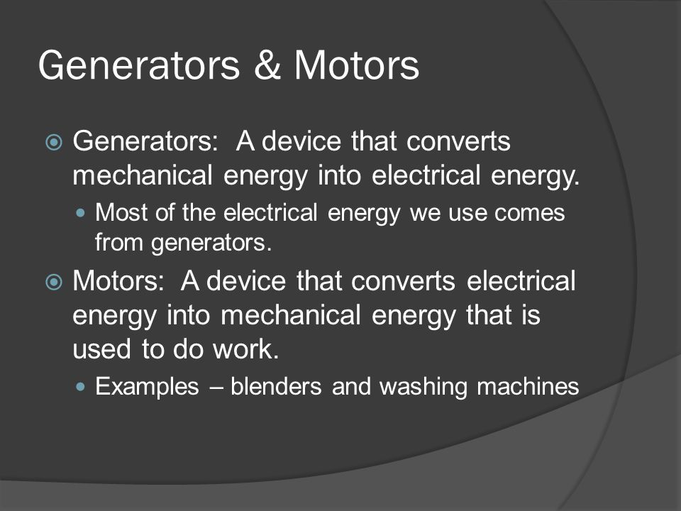 Generators & Motors  Generators: A device that converts mechanical energy into electrical energy.