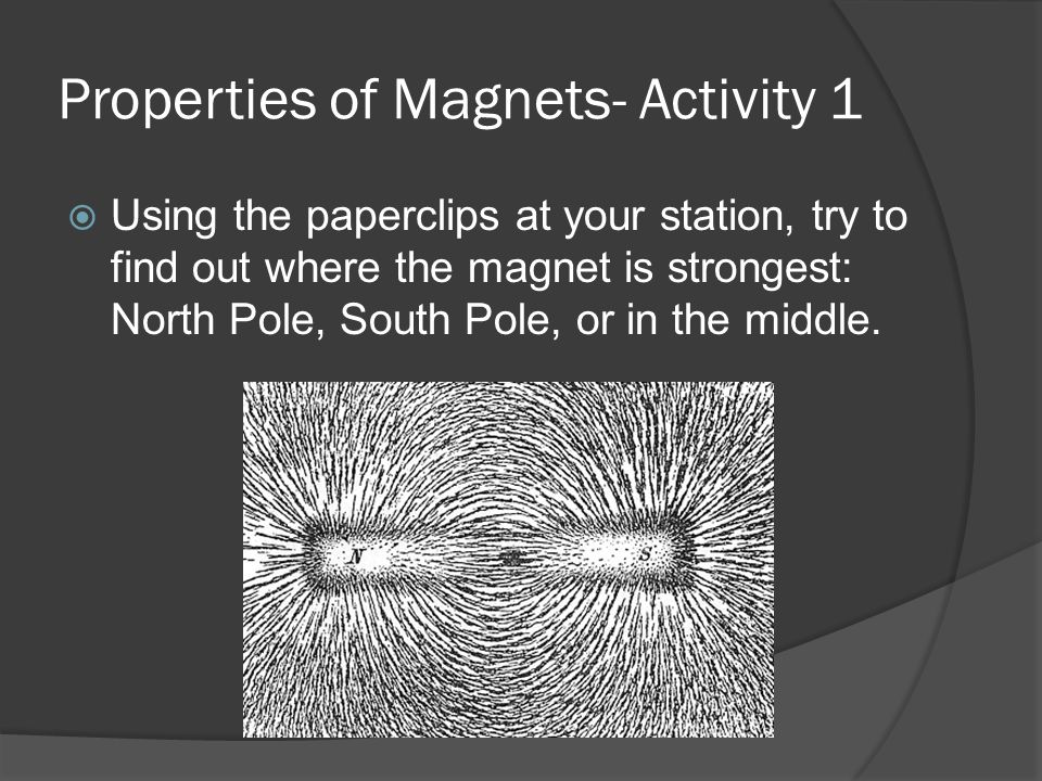 Properties of Magnets- Activity 1  Using the paperclips at your station, try to find out where the magnet is strongest: North Pole, South Pole, or in the middle.