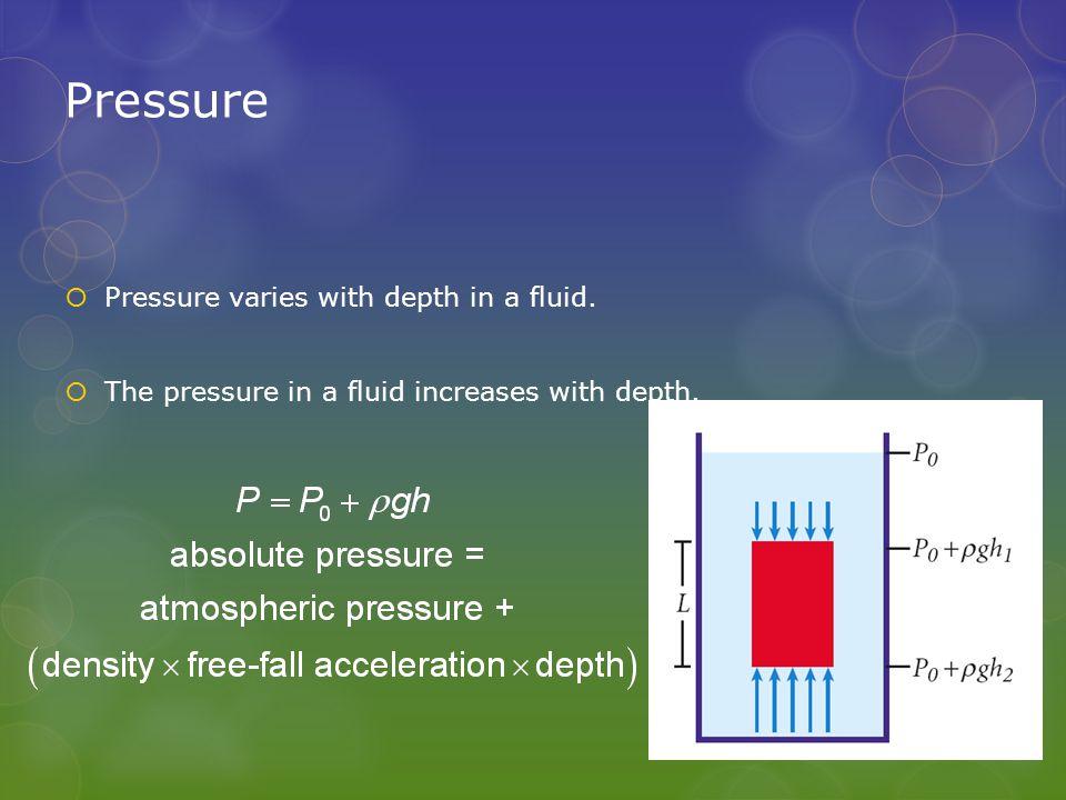 Pressure  Pressure varies with depth in a fluid.  The pressure in a fluid increases with depth.