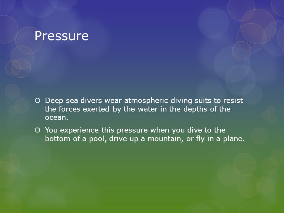 Pressure  Deep sea divers wear atmospheric diving suits to resist the forces exerted by the water in the depths of the ocean.  You experience this p