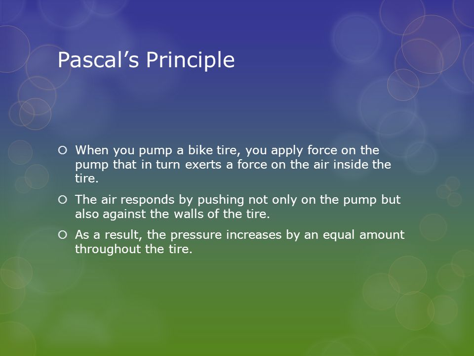 Pascal's Principle  When you pump a bike tire, you apply force on the pump that in turn exerts a force on the air inside the tire.  The air responds