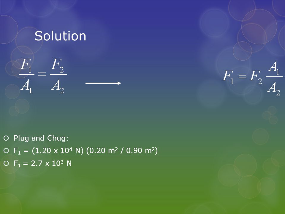 Solution  Plug and Chug:  F 1 = (1.20 x 10 4 N) (0.20 m 2 / 0.90 m 2 )  F 1 = 2.7 x 10 3 N