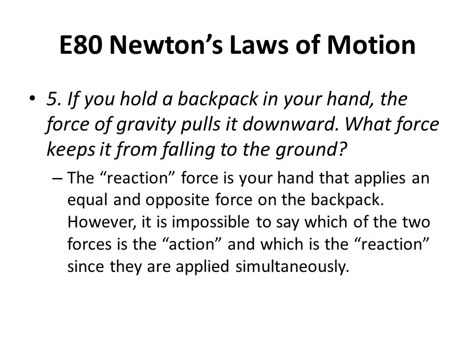 E80 Newton's Laws of Motion 5. If you hold a backpack in your hand, the force of gravity pulls it downward. What force keeps it from falling to the gr