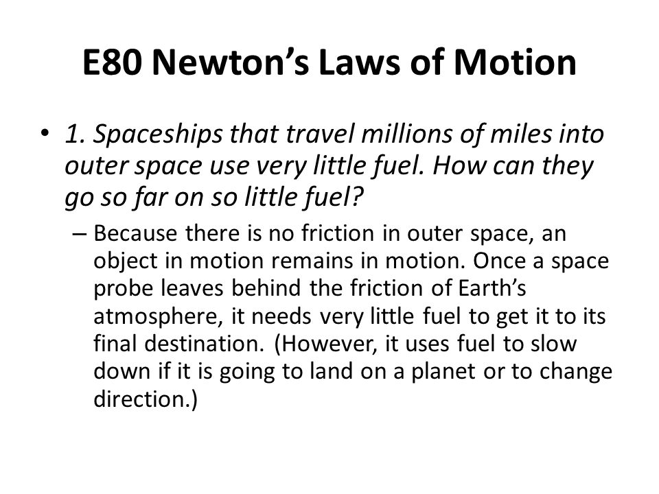 E80 Newton's Laws of Motion 1. Spaceships that travel millions of miles into outer space use very little fuel. How can they go so far on so little fue