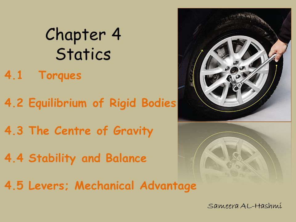 Chapter 4 Statics 4.1 Torques 4.2 Equilibrium of Rigid Bodies 4.3 The Centre of Gravity 4.4 Stability and Balance 4.5 Levers; Mechanical Advantage Sam