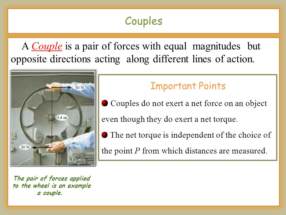 Couples A Couple is a pair of forces with equal magnitudes but opposite directions acting along different lines of action. Important Points Couples do