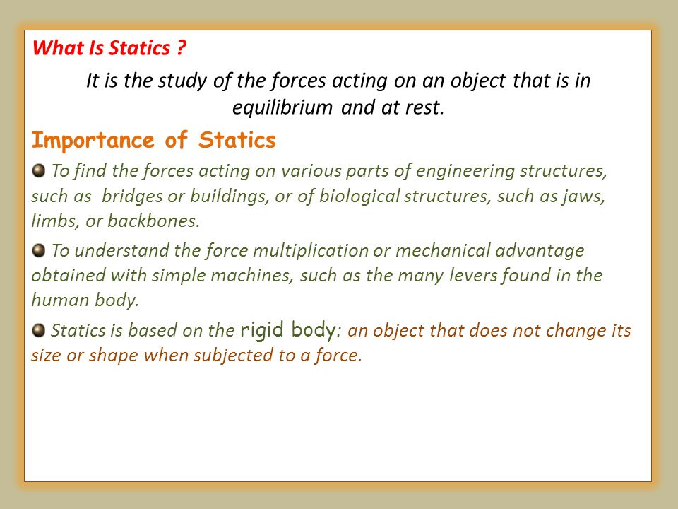 What Is Statics ? It is the study of the forces acting on an object that is in equilibrium and at rest. Importance of Statics To find the forces actin