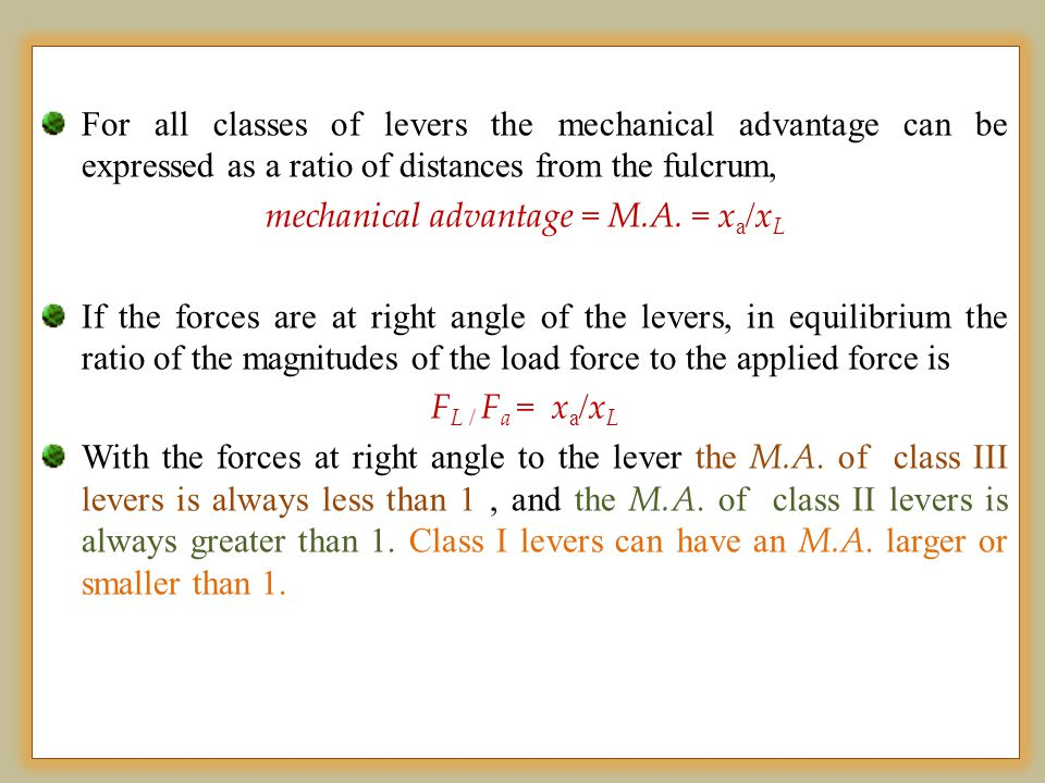 For all classes of levers the mechanical advantage can be expressed as a ratio of distances from the fulcrum, mechanical advantage = M.A. = x a / x L