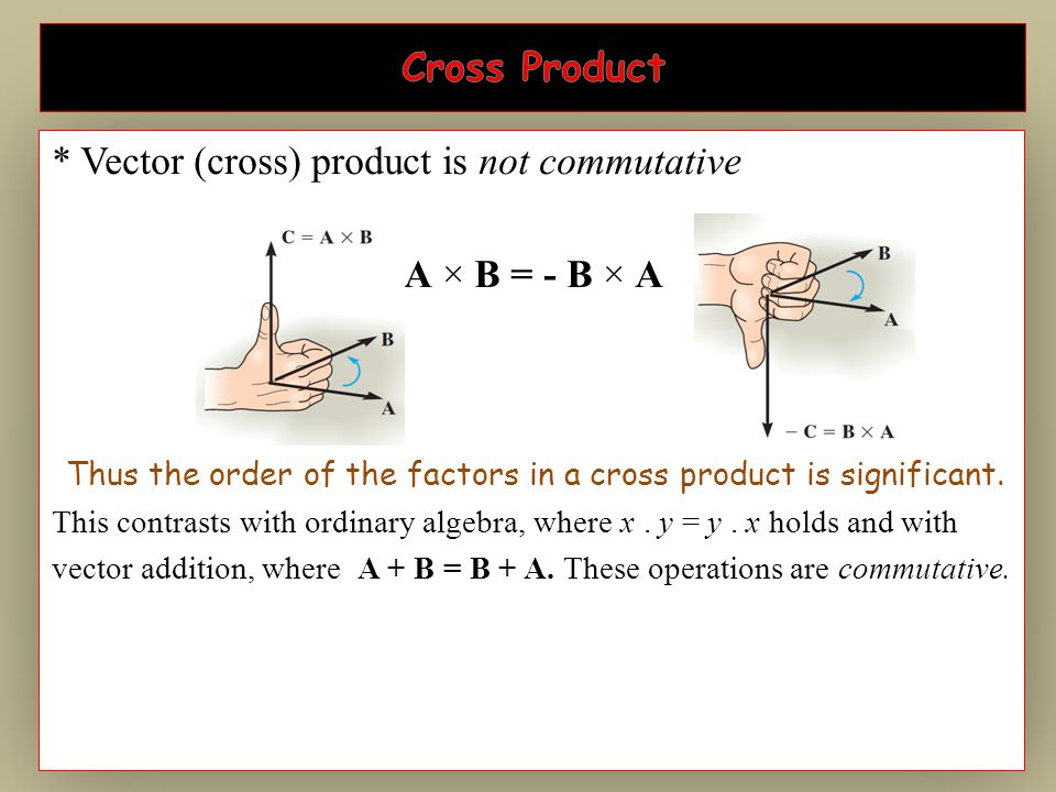 * Vector (cross) product is not commutative A × B = - B × A Thus the order of the factors in a cross product is significant. This contrasts with ordin