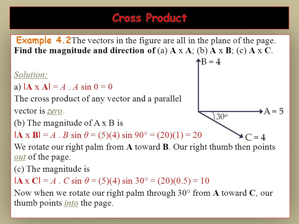 Example 4.2 The vectors in the figure are all in the plane of the page. Find the magnitude and direction of (a) A x A; (b) A x B; (c) A x C. Solution: