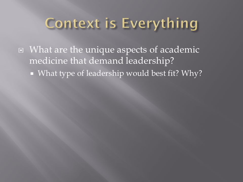  What are the unique aspects of academic medicine that demand leadership?  What type of leadership would best fit? Why?