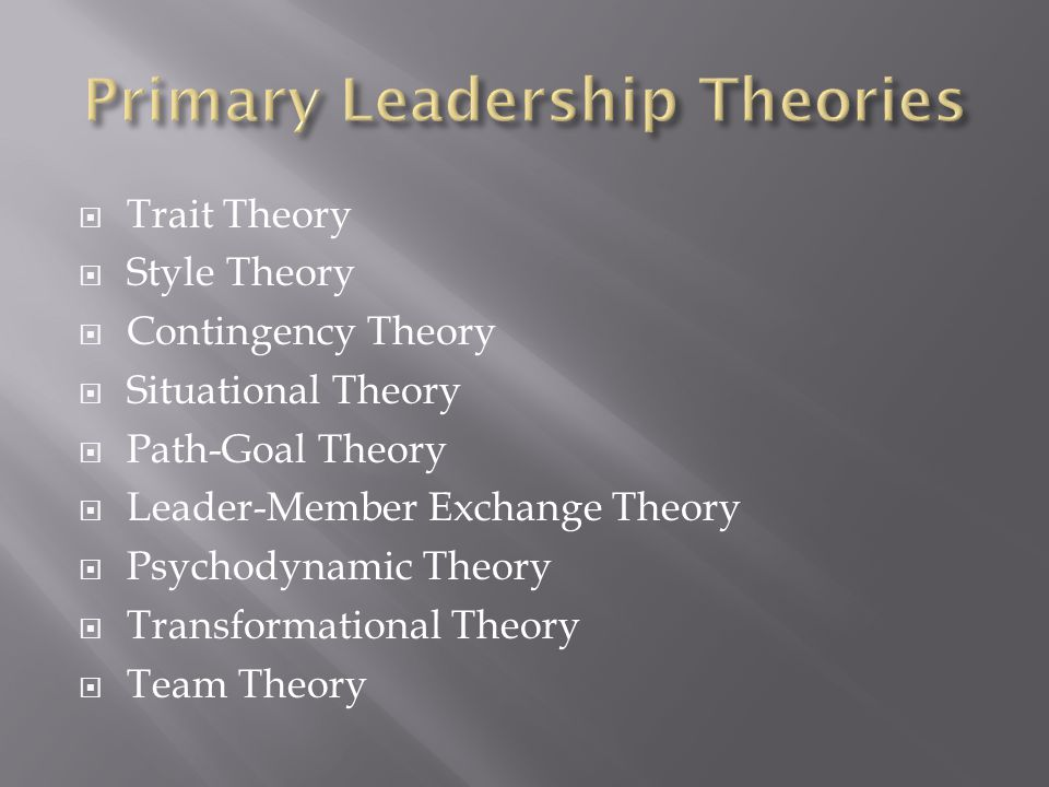  Trait Theory  Style Theory  Contingency Theory  Situational Theory  Path-Goal Theory  Leader-Member Exchange Theory  Psychodynamic Theory  Tr