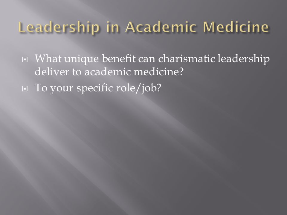  What unique benefit can charismatic leadership deliver to academic medicine?  To your specific role/job?