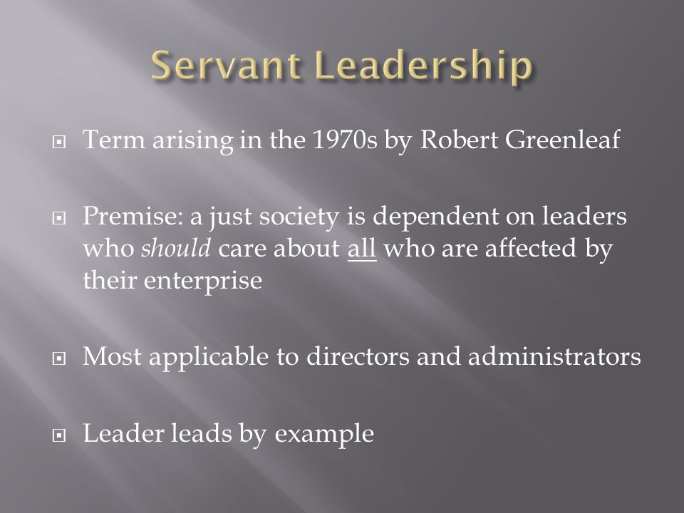  Term arising in the 1970s by Robert Greenleaf  Premise: a just society is dependent on leaders who should care about all who are affected by their