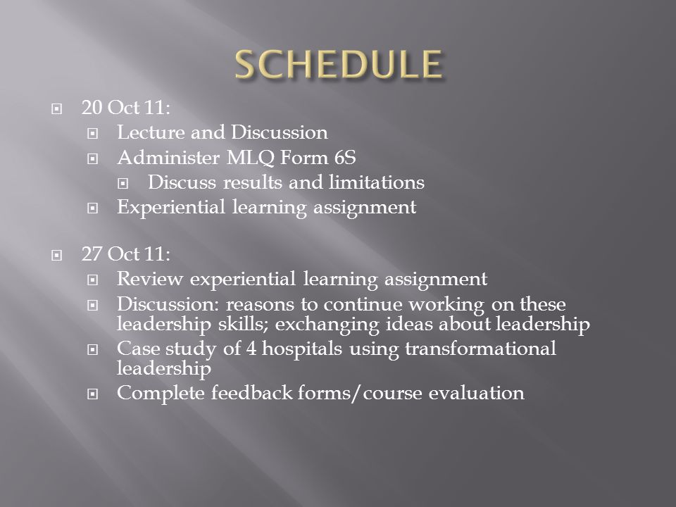  20 Oct 11:  Lecture and Discussion  Administer MLQ Form 6S  Discuss results and limitations  Experiential learning assignment  27 Oct 11:  Rev