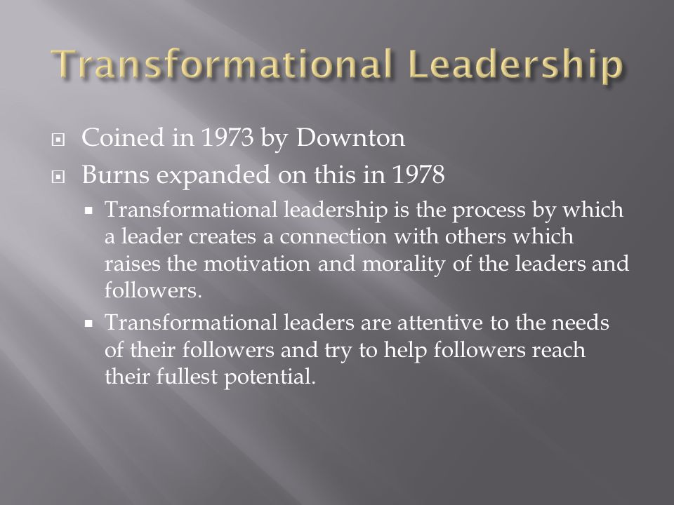  Coined in 1973 by Downton  Burns expanded on this in 1978  Transformational leadership is the process by which a leader creates a connection with
