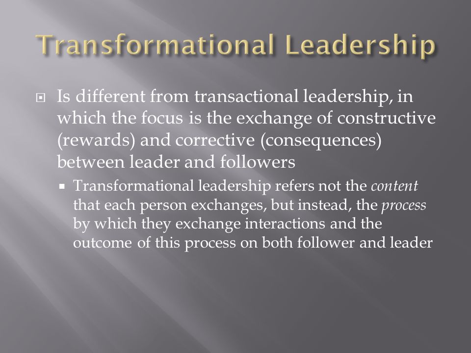  Is different from transactional leadership, in which the focus is the exchange of constructive (rewards) and corrective (consequences) between leade
