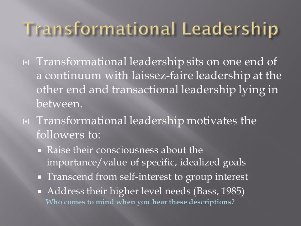  Transformational leadership sits on one end of a continuum with laissez-faire leadership at the other end and transactional leadership lying in betw