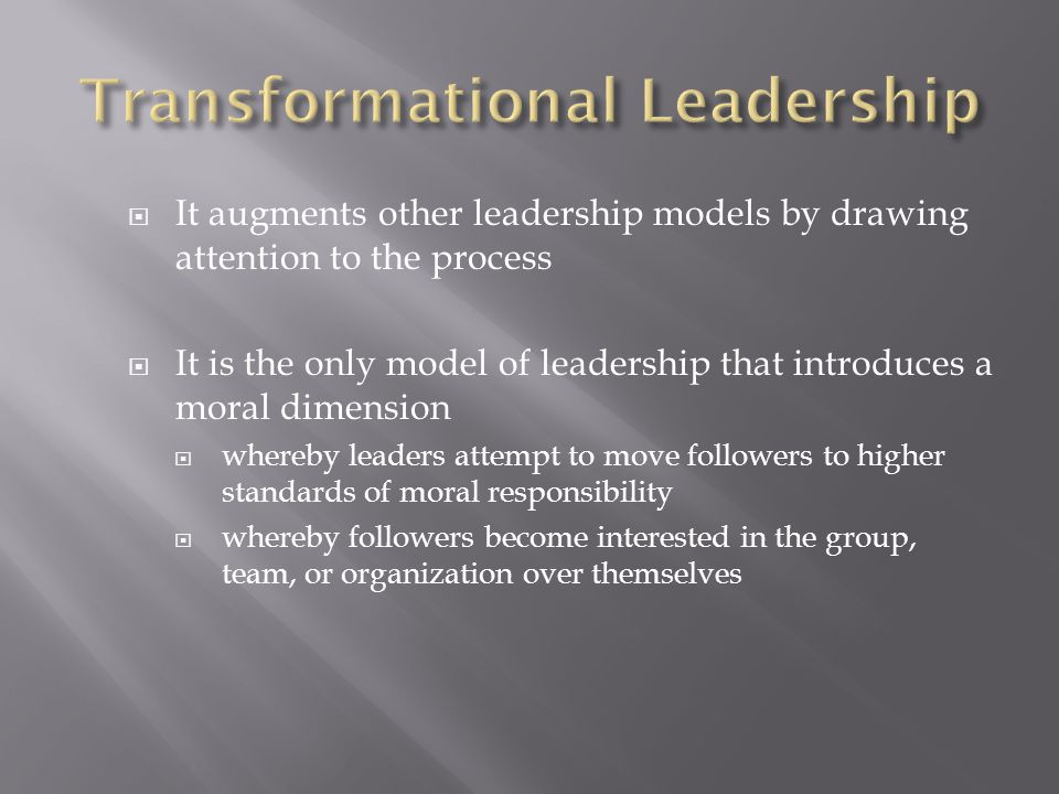  It augments other leadership models by drawing attention to the process  It is the only model of leadership that introduces a moral dimension  whe