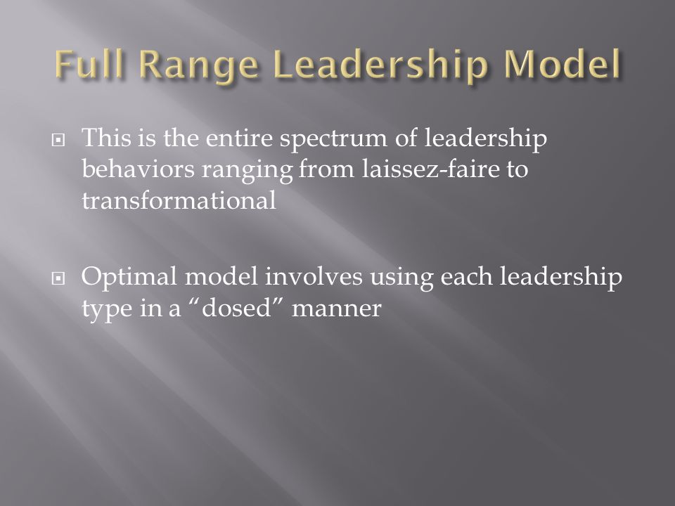  This is the entire spectrum of leadership behaviors ranging from laissez-faire to transformational  Optimal model involves using each leadership ty