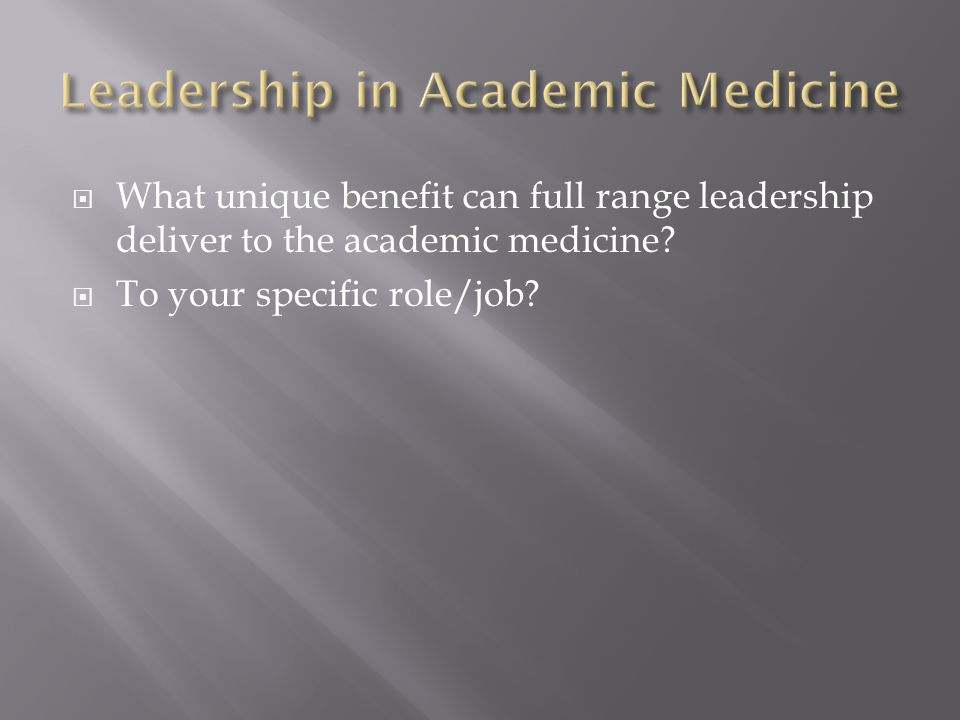  What unique benefit can full range leadership deliver to the academic medicine?  To your specific role/job?
