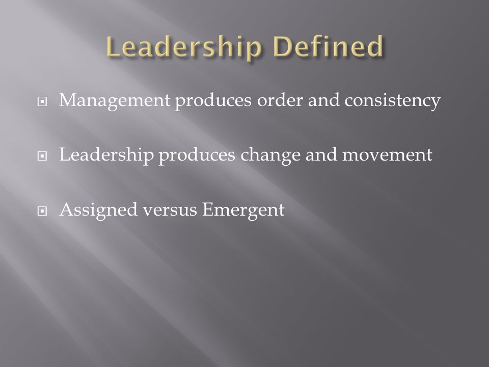  Management produces order and consistency  Leadership produces change and movement  Assigned versus Emergent