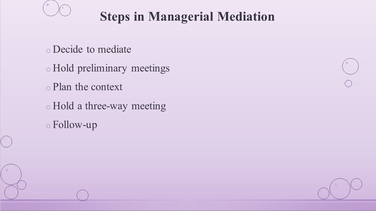 Steps in Managerial Mediation o Decide to mediate o Hold preliminary meetings o Plan the context o Hold a three-way meeting o Follow-up