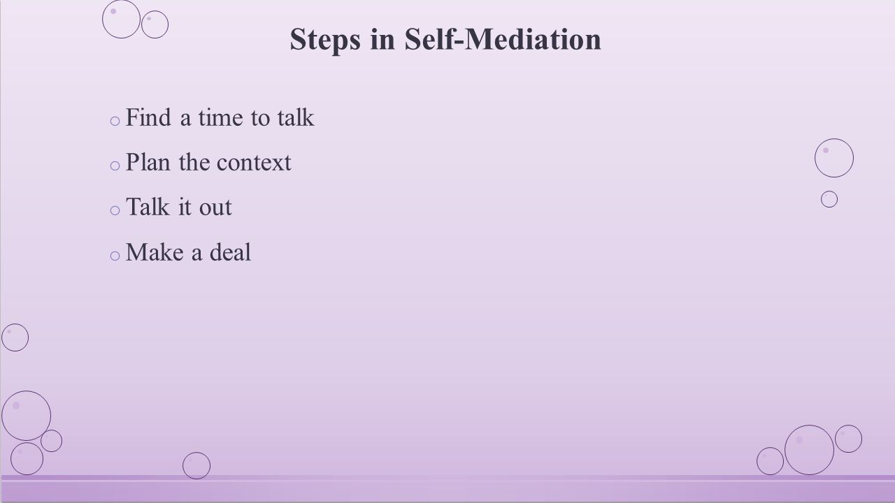 Steps in Self-Mediation o Find a time to talk o Plan the context o Talk it out o Make a deal