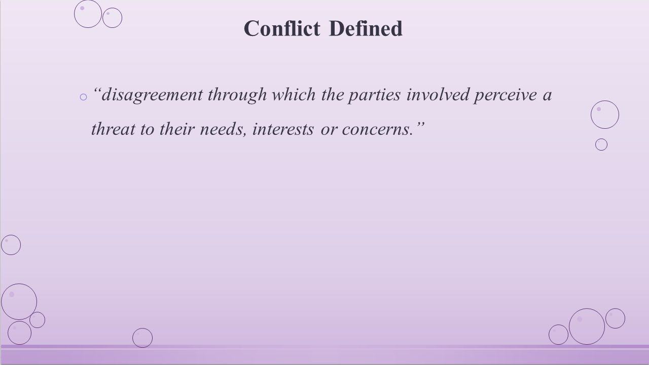 """Conflict Defined o """"disagreement through which the parties involved perceive a threat to their needs, interests or concerns."""""""