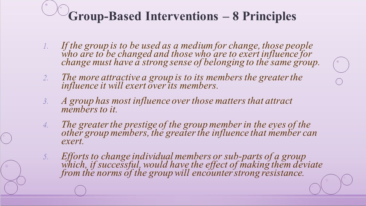 Group-Based Interventions – 8 Principles 1. If the group is to be used as a medium for change, those people who are to be changed and those who are to